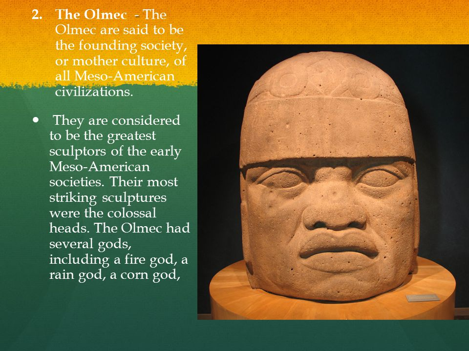 The Olmec - The Olmec are said to be the founding society, or mother culture, of all Meso-American civilizations.