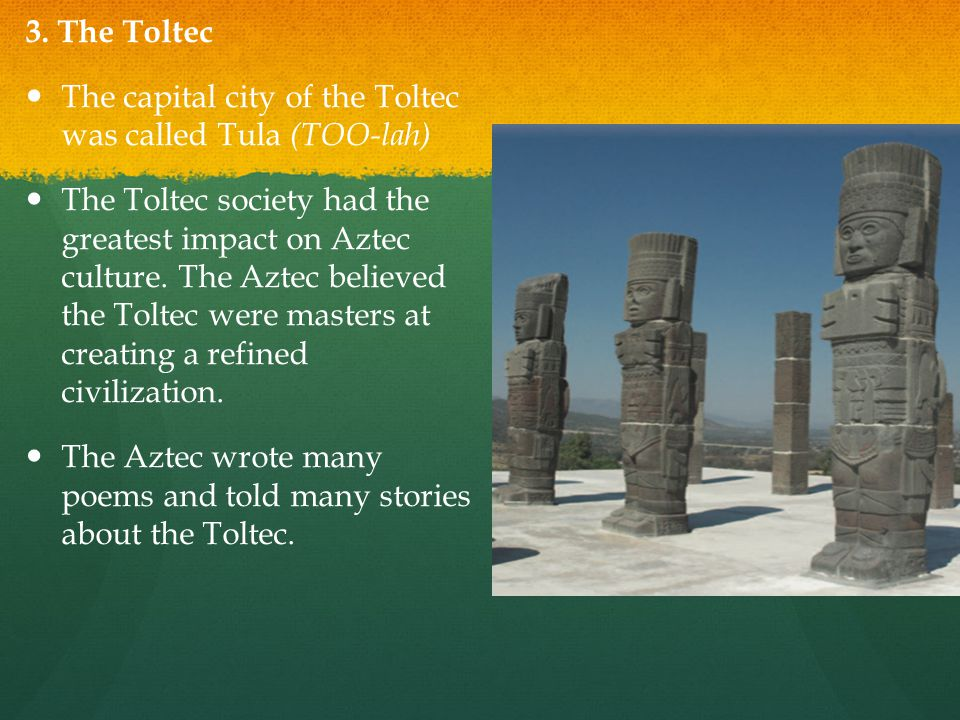 3. The Toltec The capital city of the Toltec was called Tula (TOO-lah)