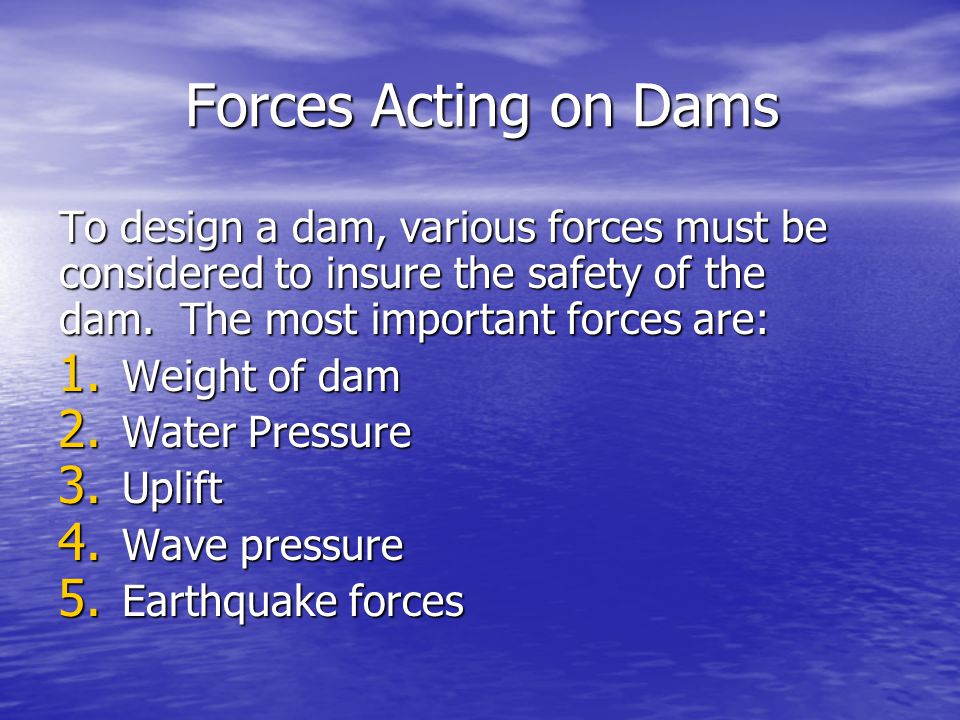 Forces Acting on Dams To design a dam, various forces must be considered to insure the safety of the dam. The most important forces are: