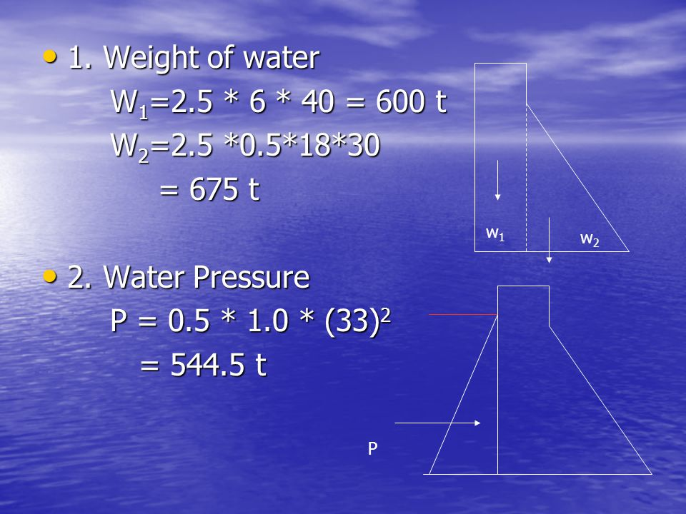 1. Weight of water W1=2.5 * 6 * 40 = 600 t W2=2.5 *0.5*18*30 = 675 t