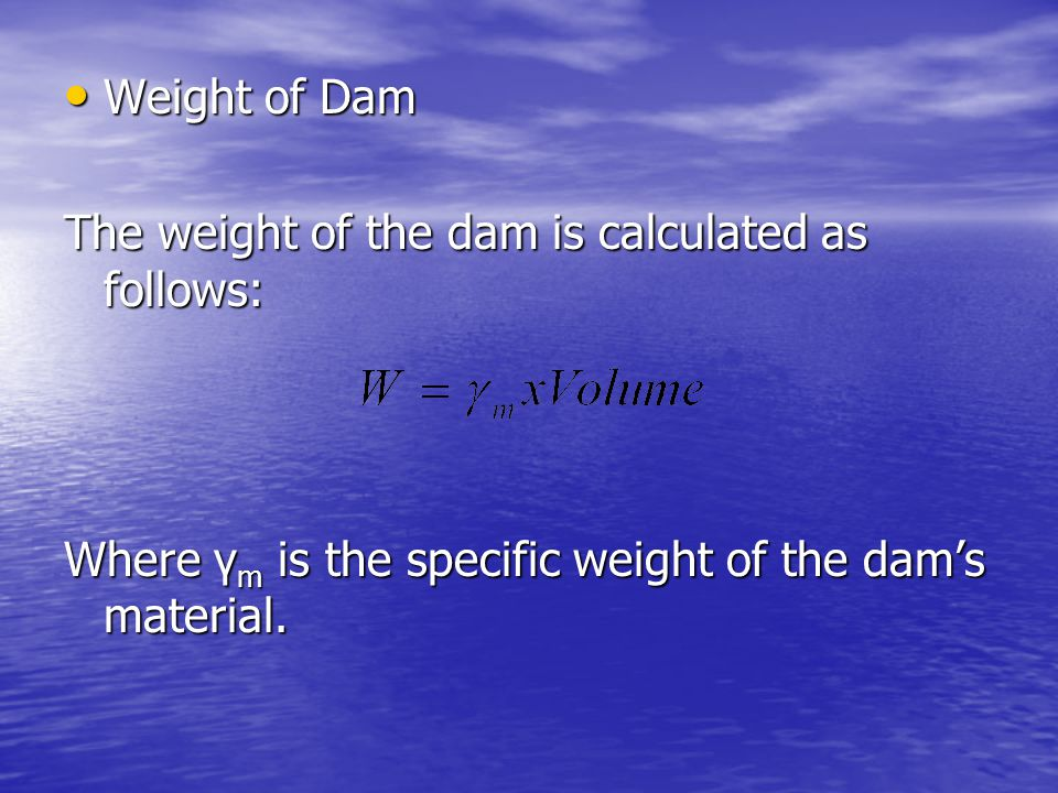 Weight of Dam The weight of the dam is calculated as follows: Where γm is the specific weight of the dam's material.