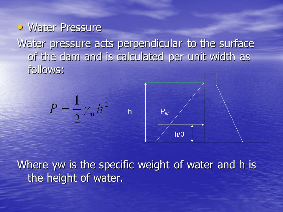 Where γw is the specific weight of water and h is the height of water.
