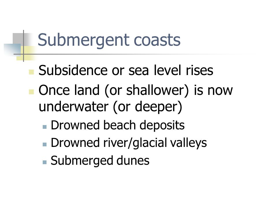 Submergent coasts Subsidence or sea level rises