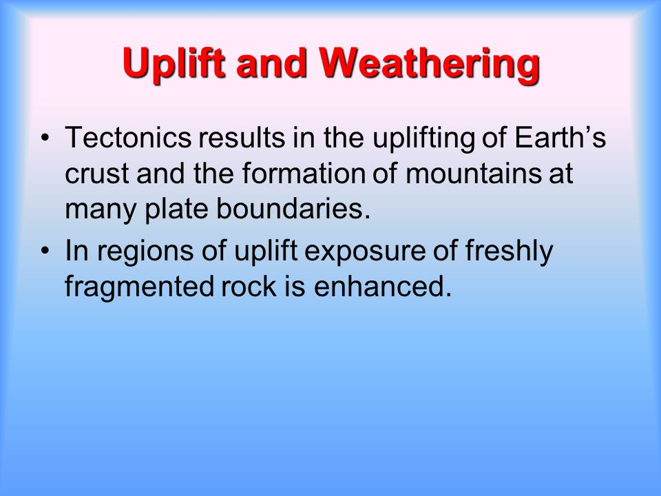Uplift and Weathering Tectonics results in the uplifting of Earth's crust and the formation of mountains at many plate boundaries.