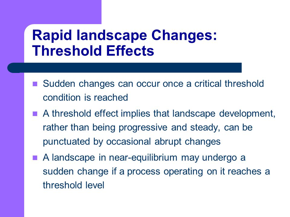 Rapid landscape Changes: Threshold Effects