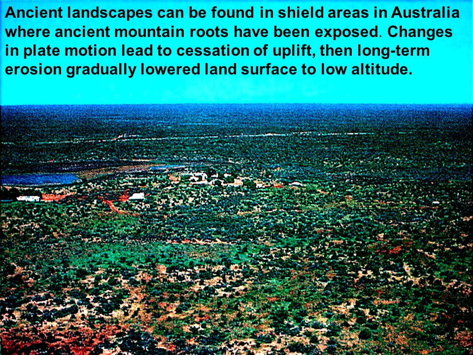 Ancient landscapes can be found in shield areas in Australia where ancient mountain roots have been exposed.