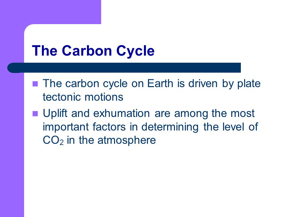 The Carbon Cycle The carbon cycle on Earth is driven by plate tectonic motions.