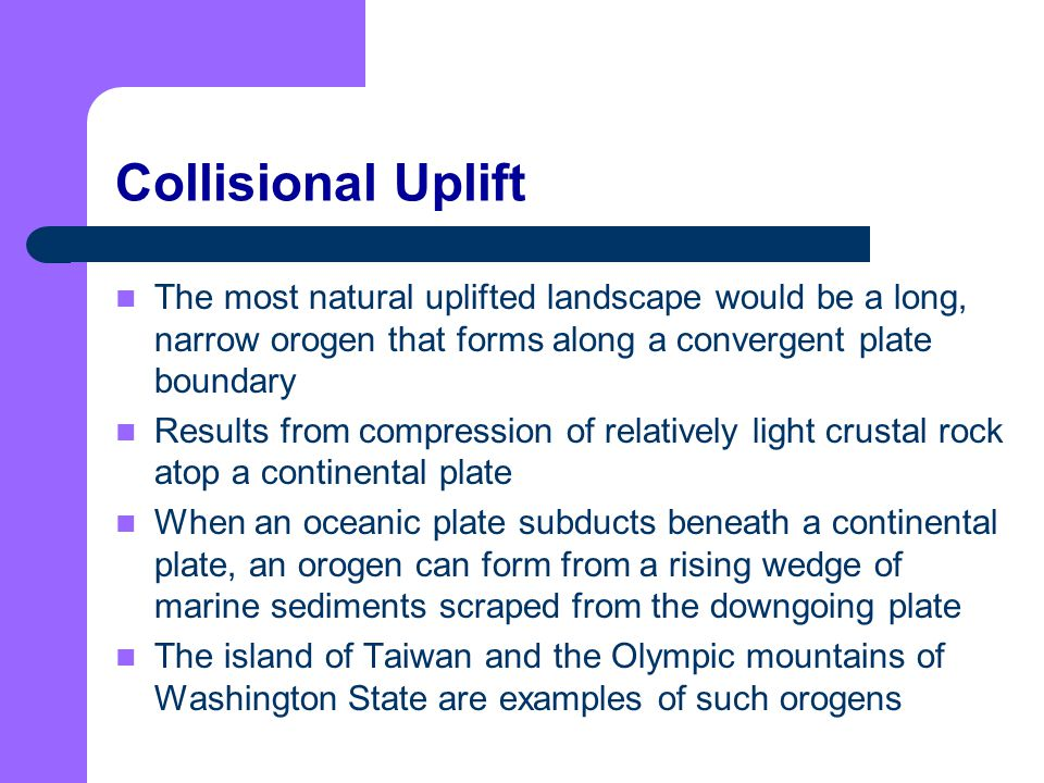 Collisional Uplift The most natural uplifted landscape would be a long, narrow orogen that forms along a convergent plate boundary.