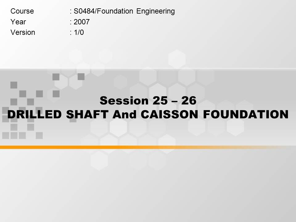 Session 25 – 26 DRILLED SHAFT And CAISSON FOUNDATION