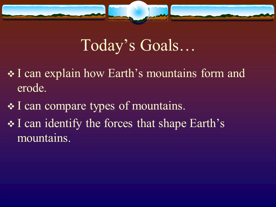 Today's Goals… I can explain how Earth's mountains form and erode.