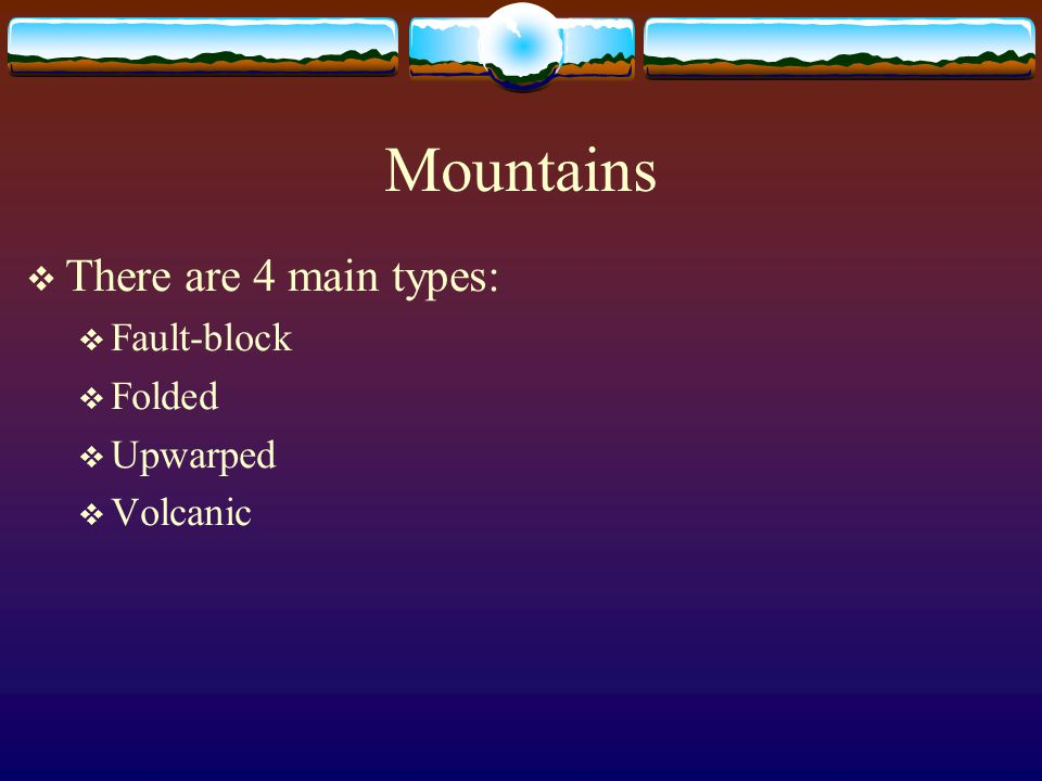 Mountains There are 4 main types: Fault-block Folded Upwarped Volcanic