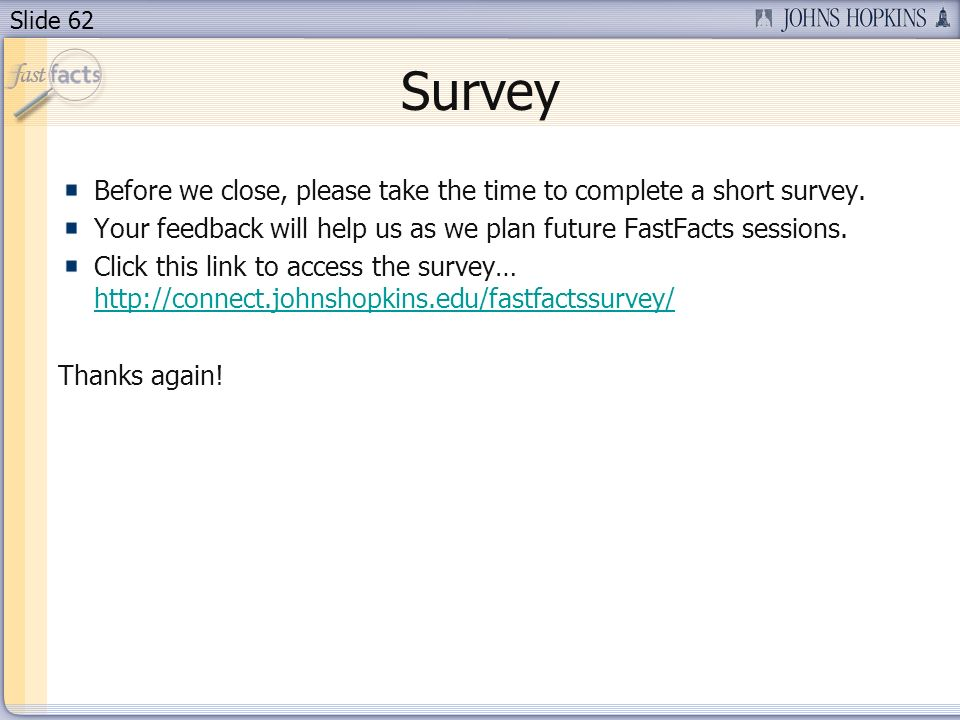 Survey Before we close, please take the time to complete a short survey. Your feedback will help us as we plan future FastFacts sessions.