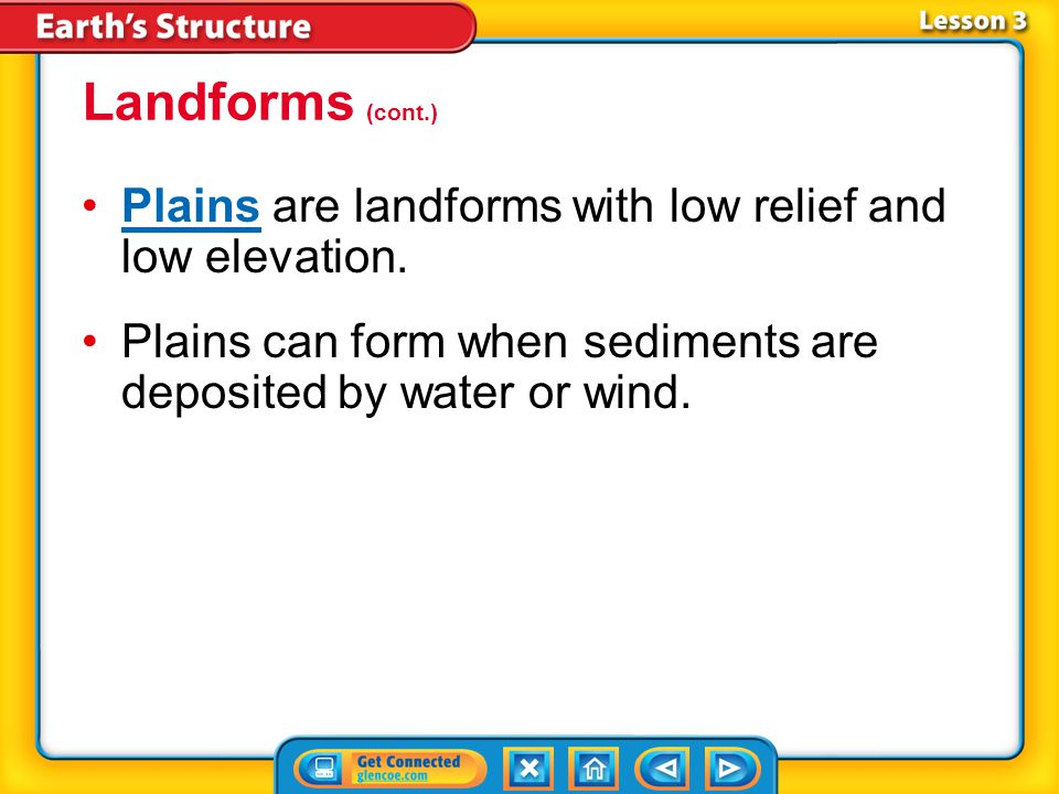 Landforms (cont.) Plains are landforms with low relief and low elevation. Plains can form when sediments are deposited by water or wind.