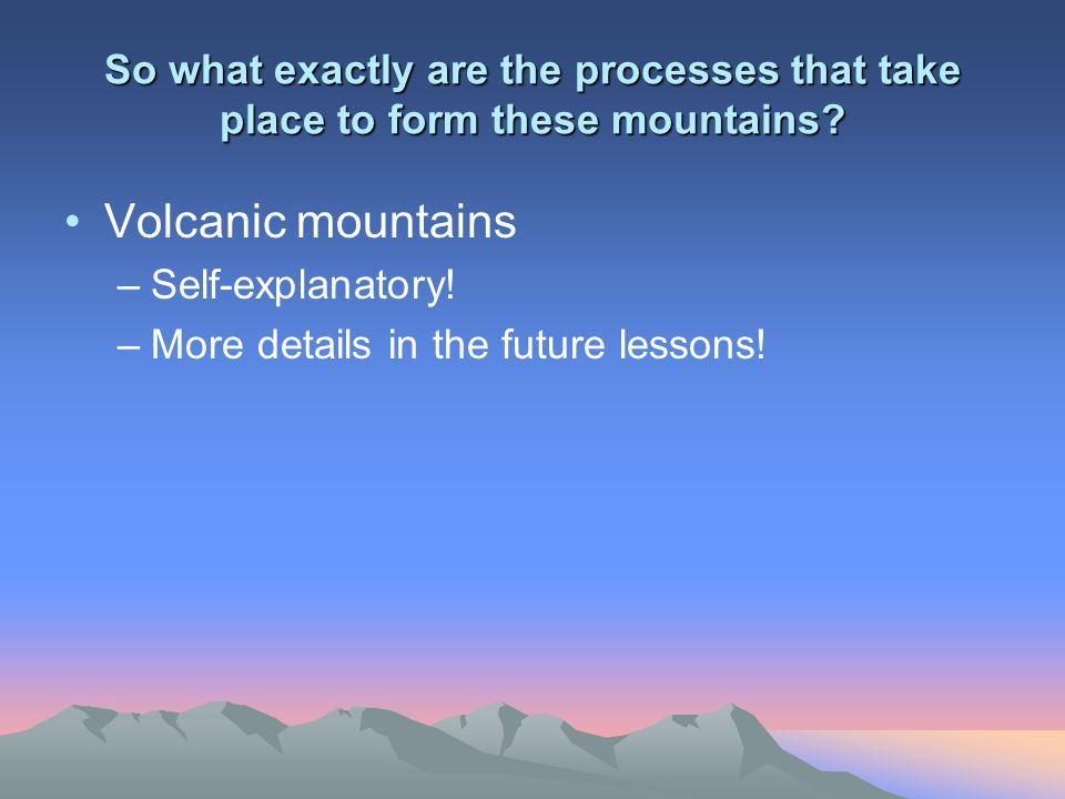 So what exactly are the processes that take place to form these mountains