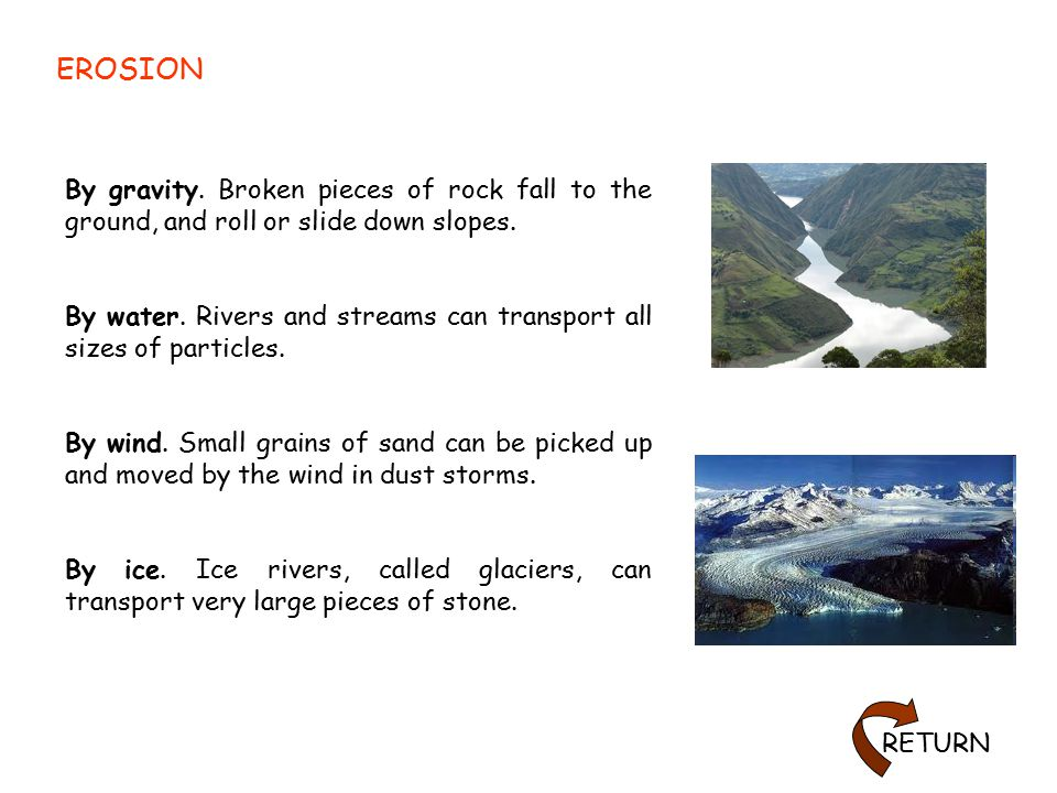 EROSION By gravity. Broken pieces of rock fall to the ground, and roll or slide down slopes.