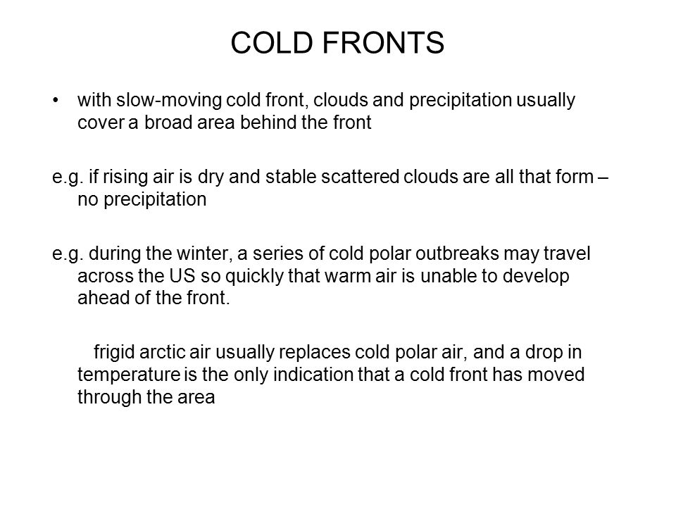 COLD FRONTS with slow-moving cold front, clouds and precipitation usually cover a broad area behind the front.