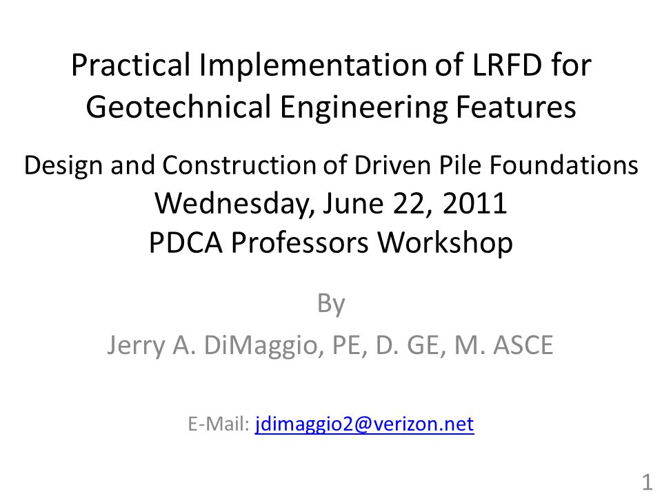 Practical Implementation of LRFD for Geotechnical Engineering Features Design and Construction of Driven Pile Foundations Wednesday, June 22, 2011 PDCA Professors Workshop