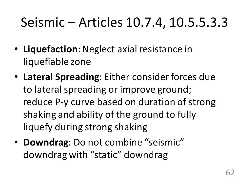 Seismic – Articles 10.7.4, 10.5.5.3.3 Liquefaction: Neglect axial resistance in liquefiable zone.