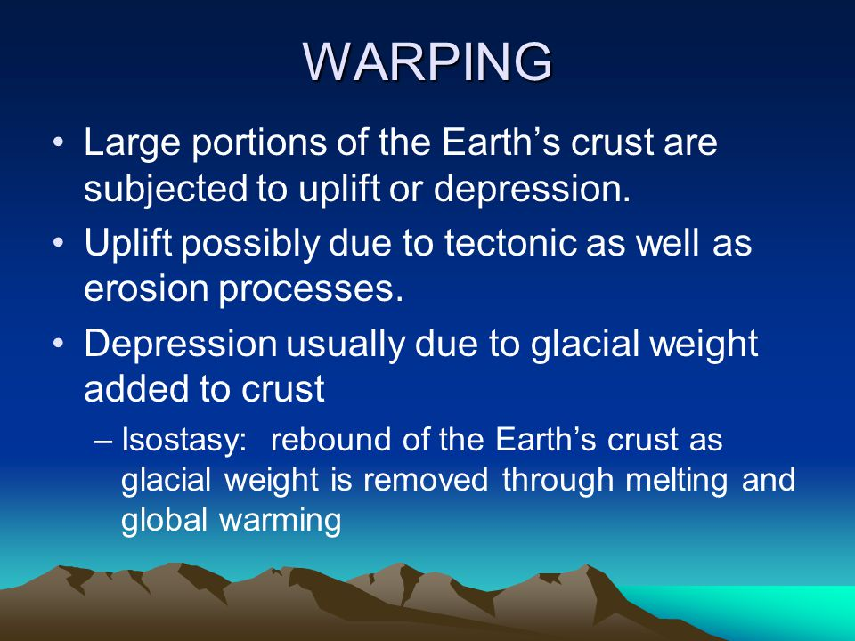 WARPING Large portions of the Earth's crust are subjected to uplift or depression. Uplift possibly due to tectonic as well as erosion processes.