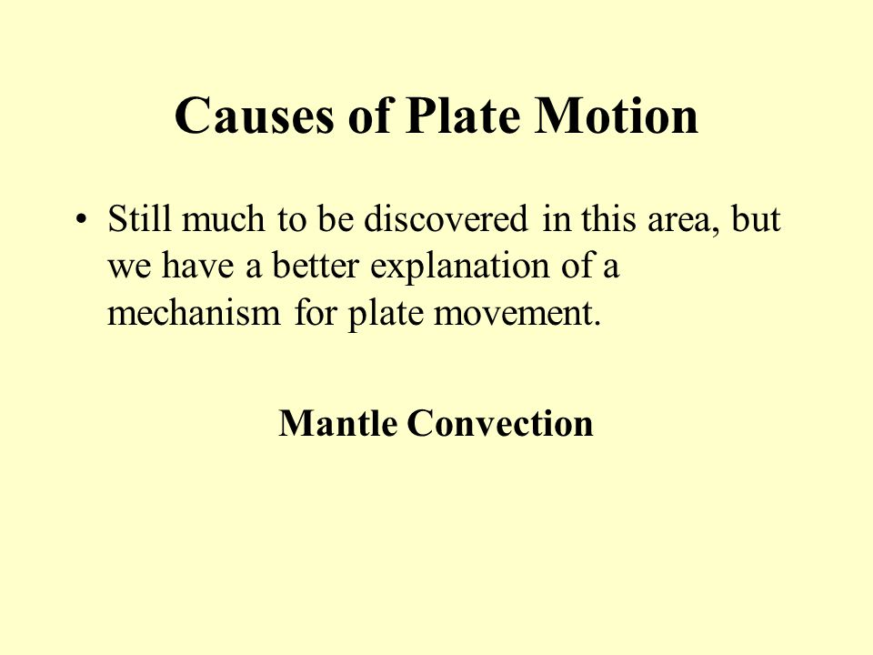 Causes of Plate Motion Still much to be discovered in this area, but we have a better explanation of a mechanism for plate movement.