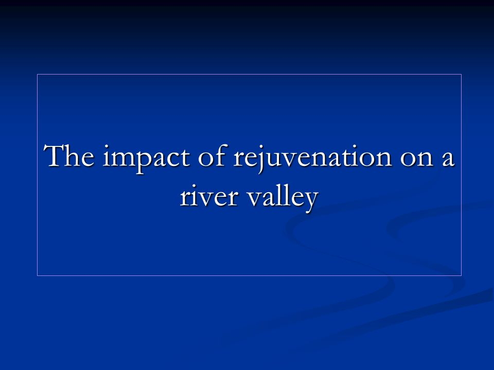 The impact of rejuvenation on a river valley