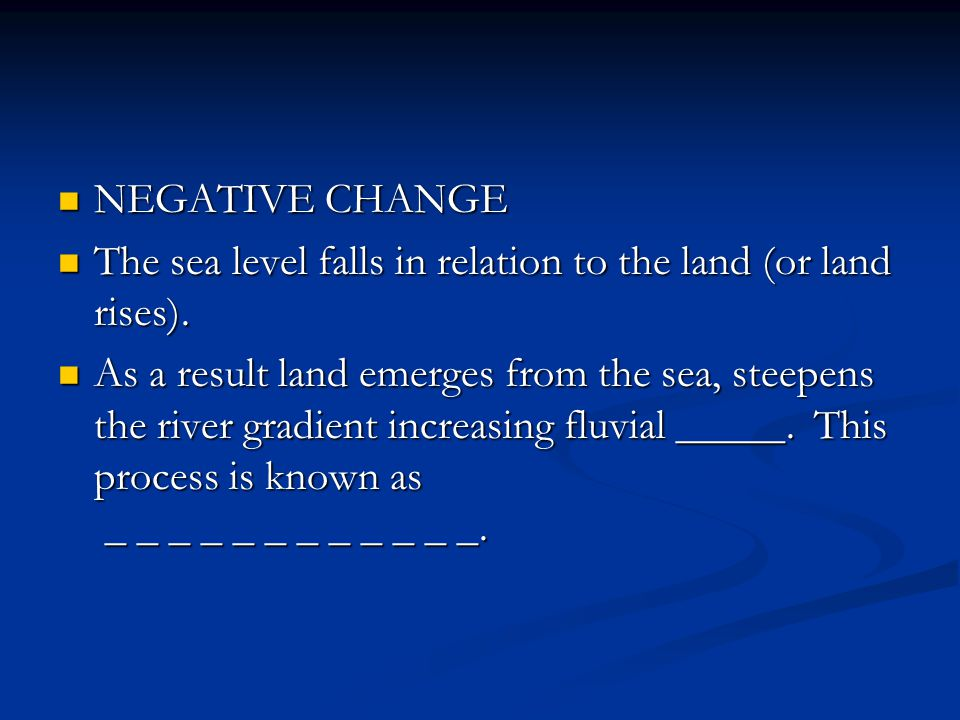 NEGATIVE CHANGE The sea level falls in relation to the land (or land rises).