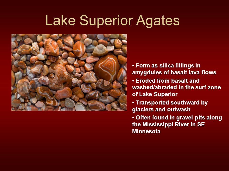 Lake Superior Agates Form as silica fillings in amygdules of basalt lava flows.