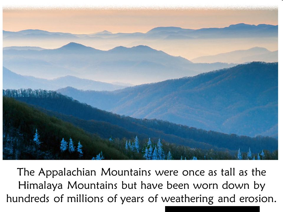 The Appalachian Mountains were once as tall as the Himalaya Mountains but have been worn down by hundreds of millions of years of weathering and erosion.