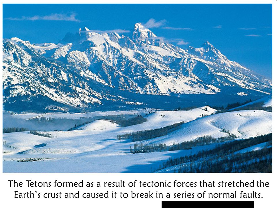 The Tetons formed as a result of tectonic forces that stretched the Earth's crust and caused it to break in a series of normal faults.