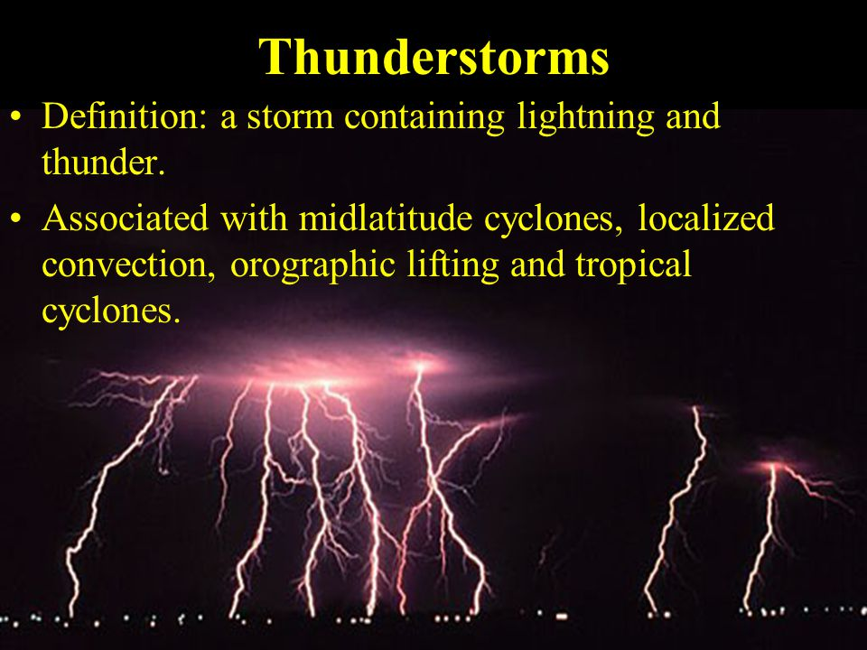 Thunderstorms Definition: a storm containing lightning and thunder.