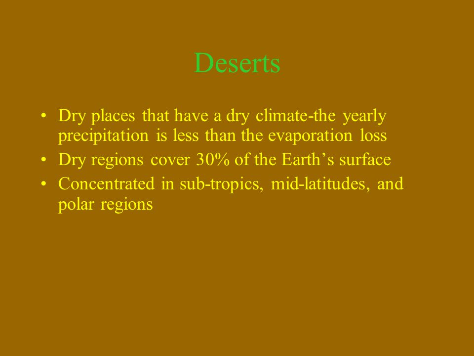 Deserts Dry places that have a dry climate-the yearly precipitation is less than the evaporation loss.