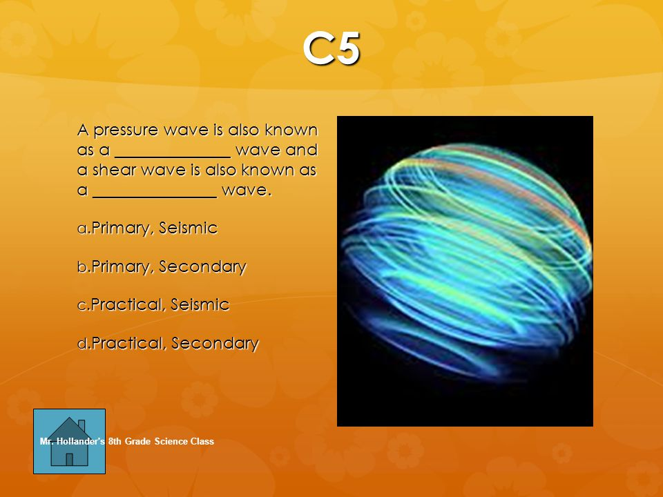 C5 A pressure wave is also known as a ______________ wave and a shear wave is also known as a _______________ wave.