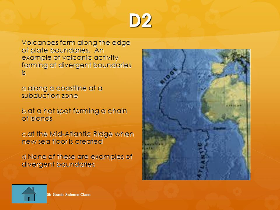 D2 Volcanoes form along the edge of plate boundaries. An example of volcanic activity forming at divergent boundaries is.