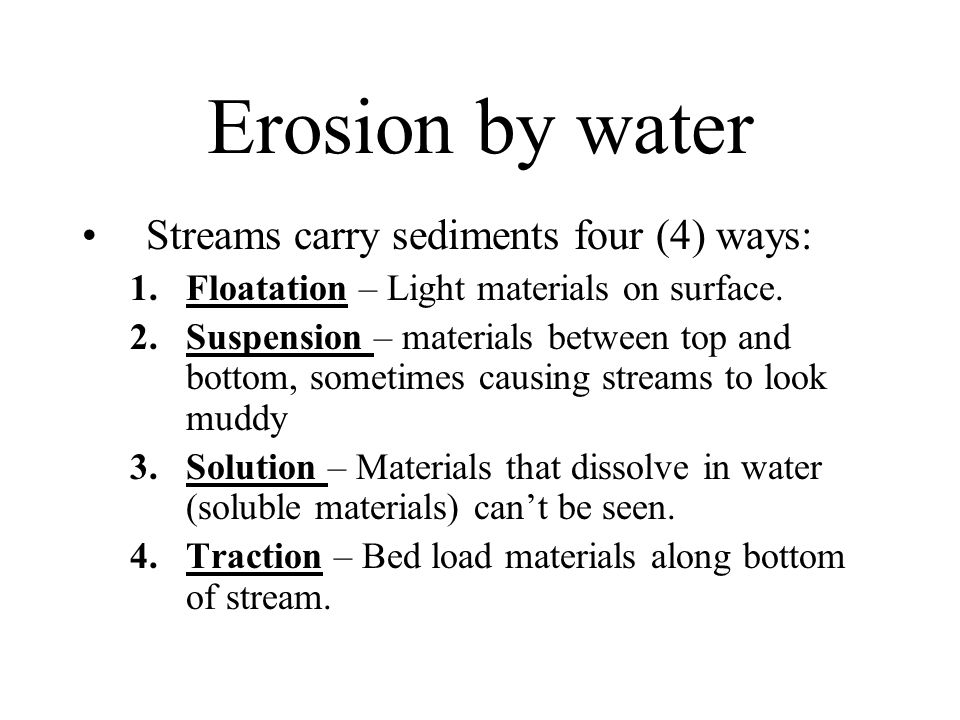 Erosion by water Streams carry sediments four (4) ways: