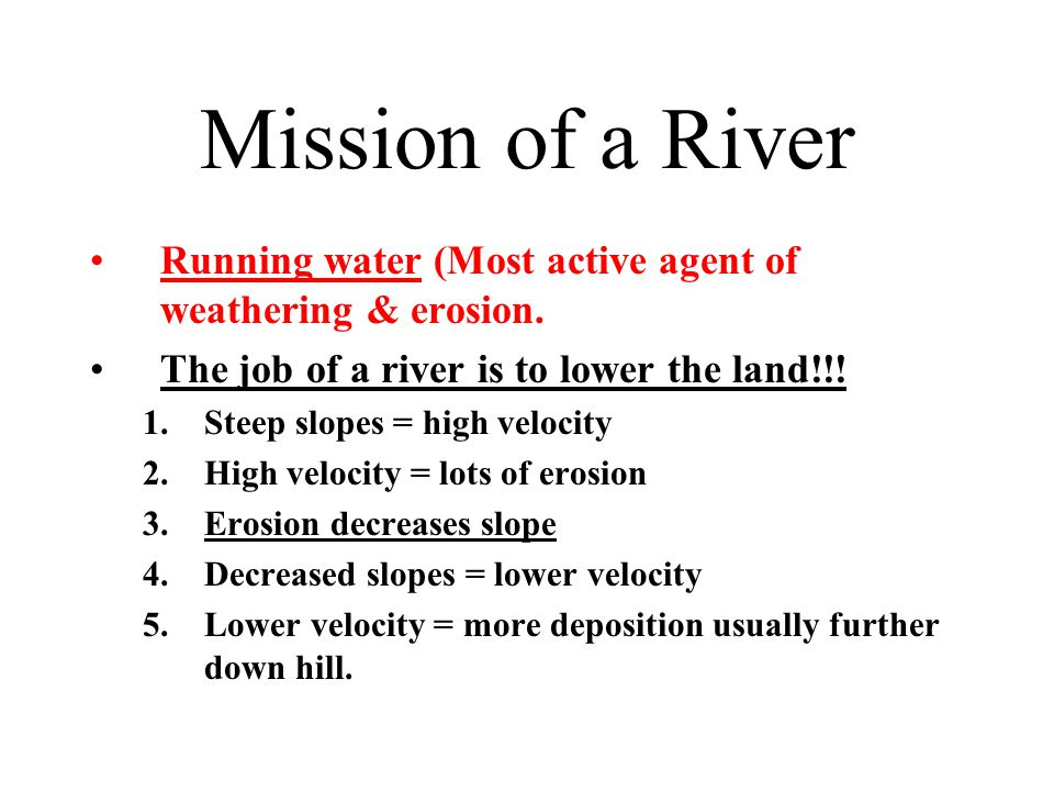 Mission of a River Running water (Most active agent of weathering & erosion. The job of a river is to lower the land!!!