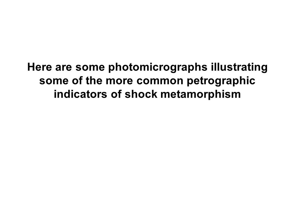 Here are some photomicrographs illustrating some of the more common petrographic indicators of shock metamorphism