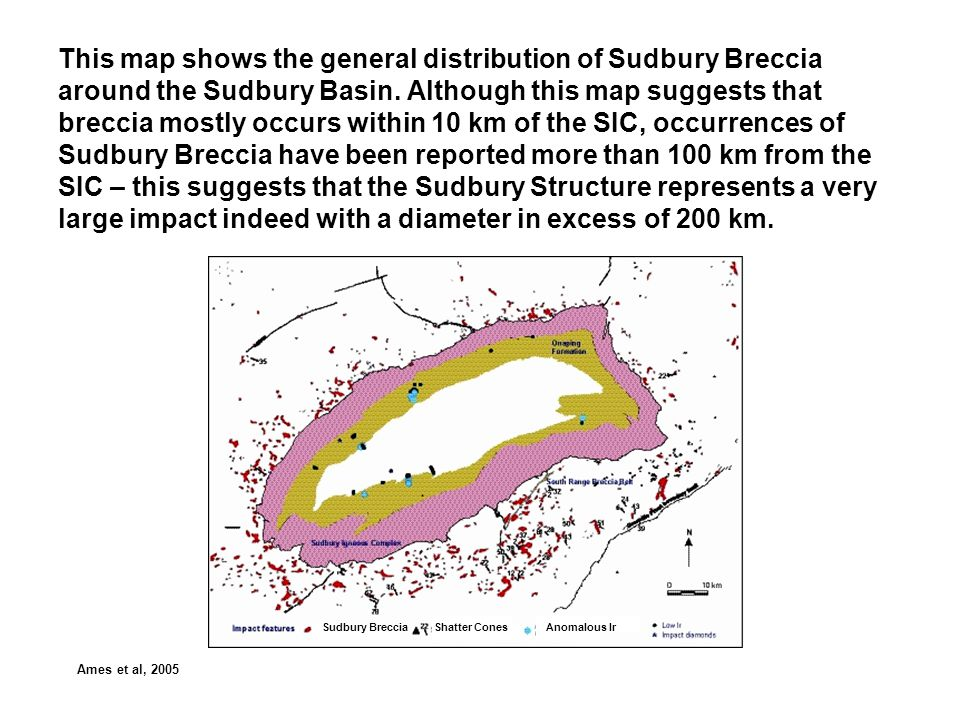 This map shows the general distribution of Sudbury Breccia around the Sudbury Basin. Although this map suggests that breccia mostly occurs within 10 km of the SIC, occurrences of Sudbury Breccia have been reported more than 100 km from the SIC – this suggests that the Sudbury Structure represents a very large impact indeed with a diameter in excess of 200 km.
