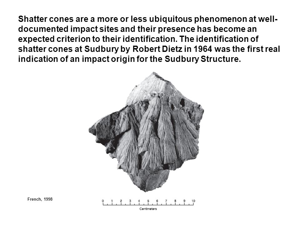 Shatter cones are a more or less ubiquitous phenomenon at well-documented impact sites and their presence has become an expected criterion to their identification. The identification of shatter cones at Sudbury by Robert Dietz in 1964 was the first real indication of an impact origin for the Sudbury Structure.