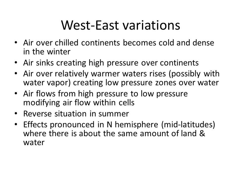 West-East variations Air over chilled continents becomes cold and dense in the winter. Air sinks creating high pressure over continents.
