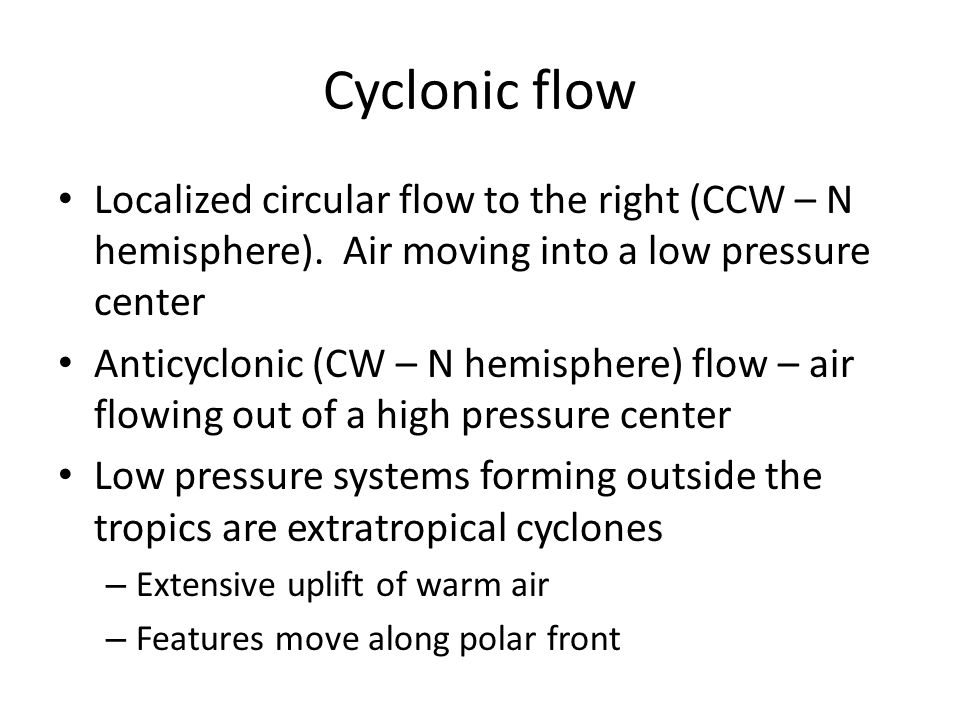 Cyclonic flow Localized circular flow to the right (CCW – N hemisphere). Air moving into a low pressure center.