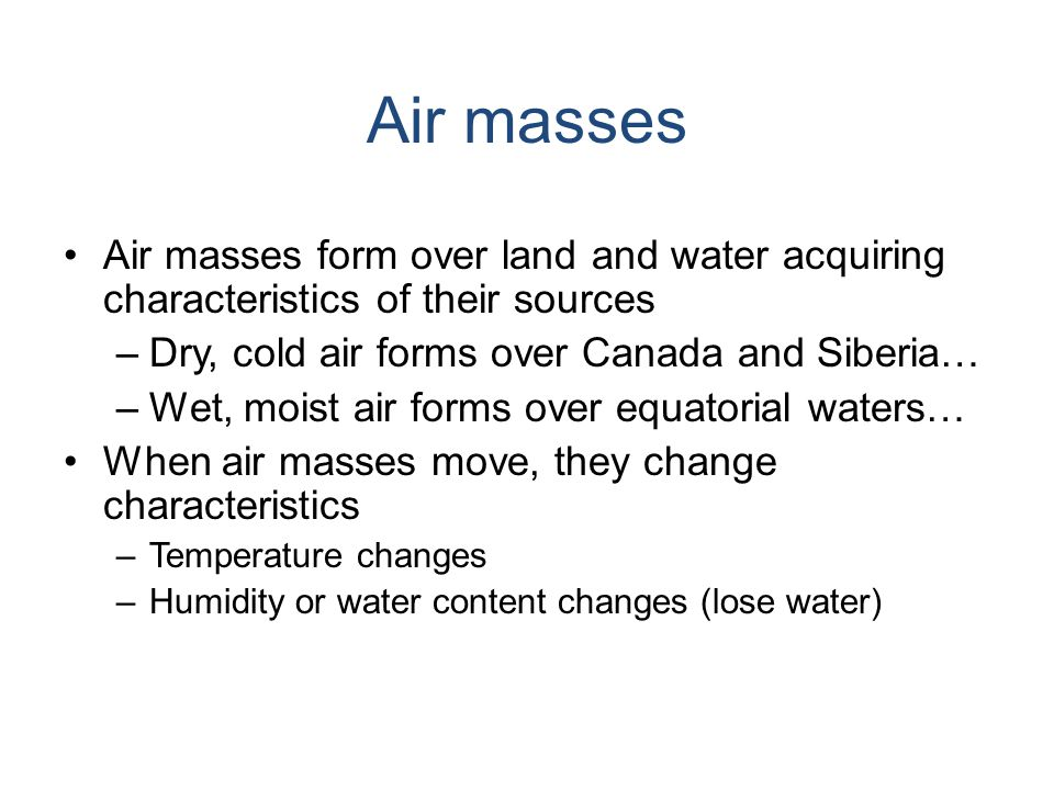 Air masses Air masses form over land and water acquiring characteristics of their sources. Dry, cold air forms over Canada and Siberia…