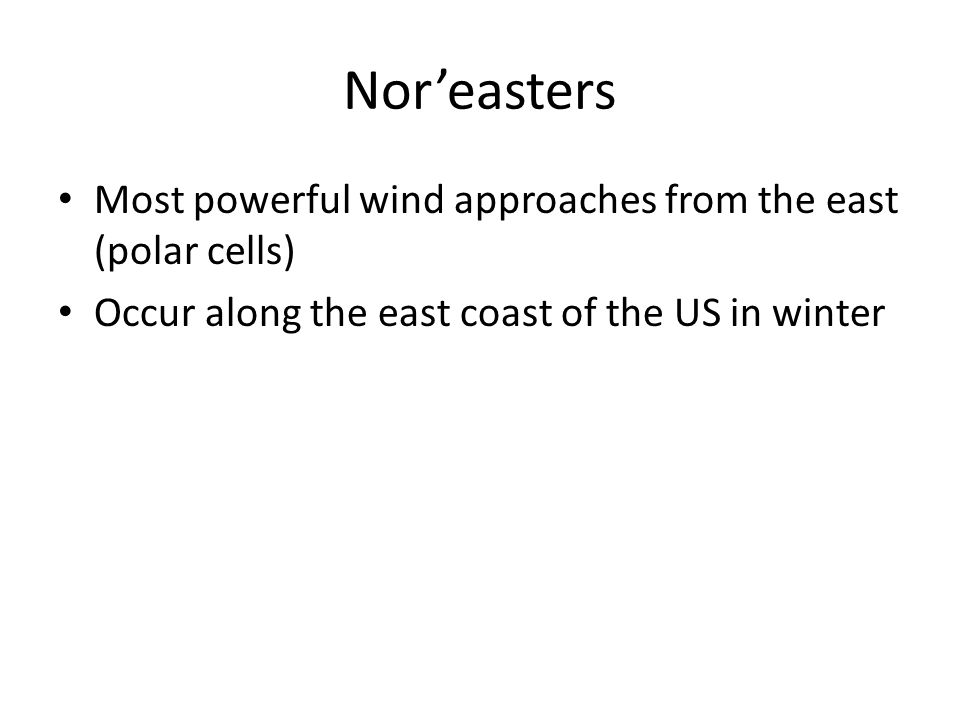 Nor'easters Most powerful wind approaches from the east (polar cells)