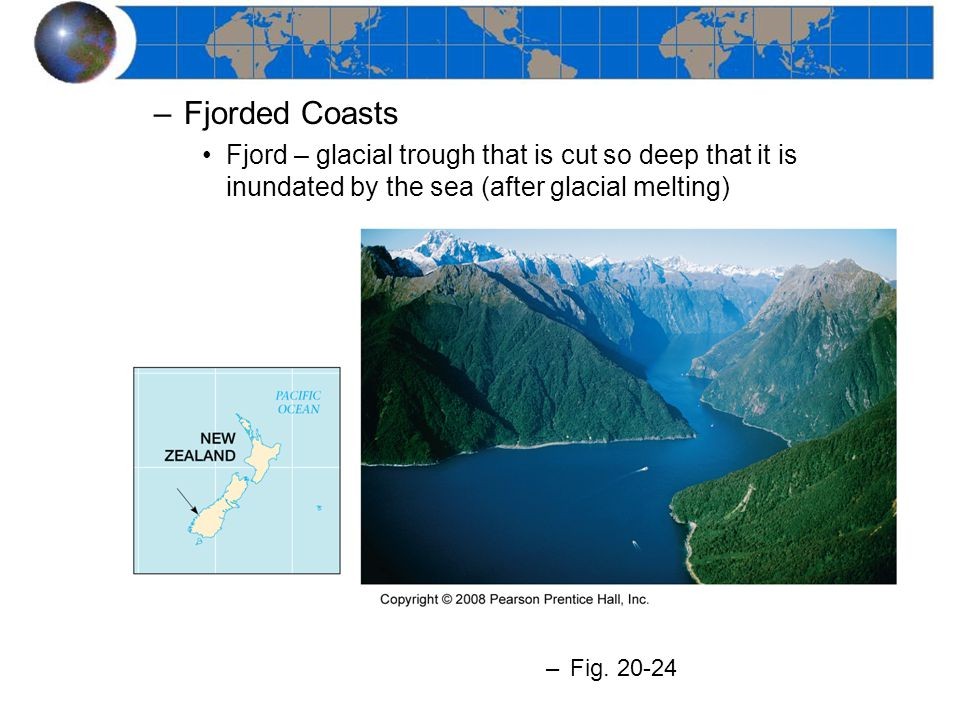 Fjorded Coasts Fjord – glacial trough that is cut so deep that it is inundated by the sea (after glacial melting)