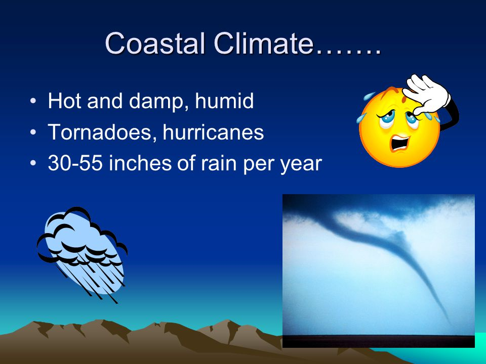 Coastal Climate……. Hot and damp, humid Tornadoes, hurricanes