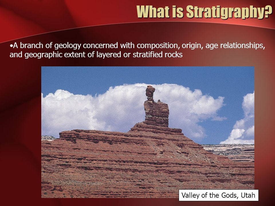 What is Stratigraphy A branch of geology concerned with composition, origin, age relationships, and geographic extent of layered or stratified rocks.