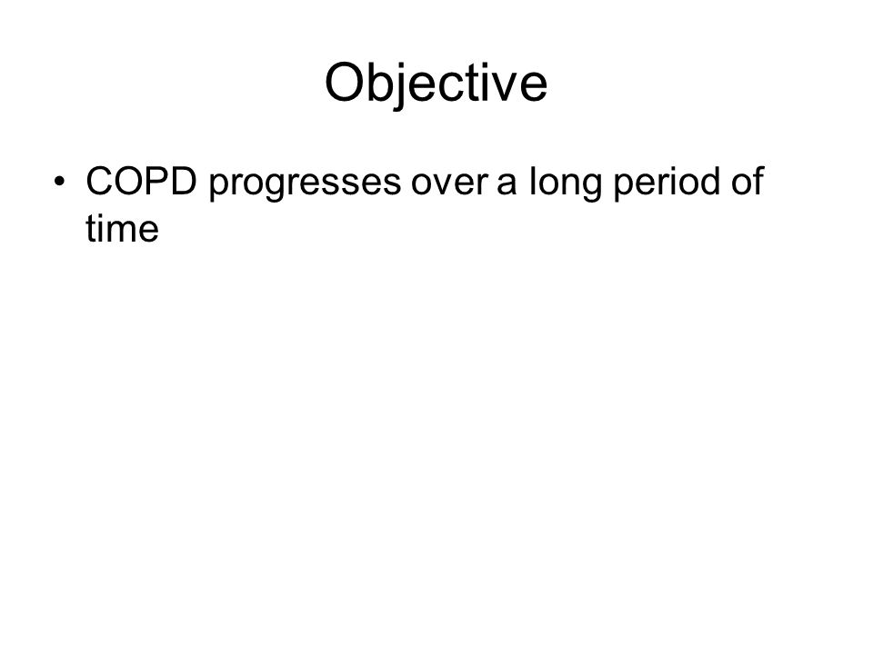 Objective COPD progresses over a long period of time Reasoning for BD