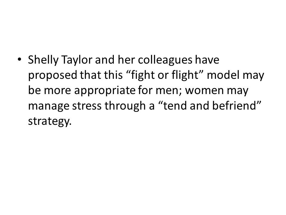 Shelly Taylor and her colleagues have proposed that this fight or flight model may be more appropriate for men; women may manage stress through a tend and befriend strategy.