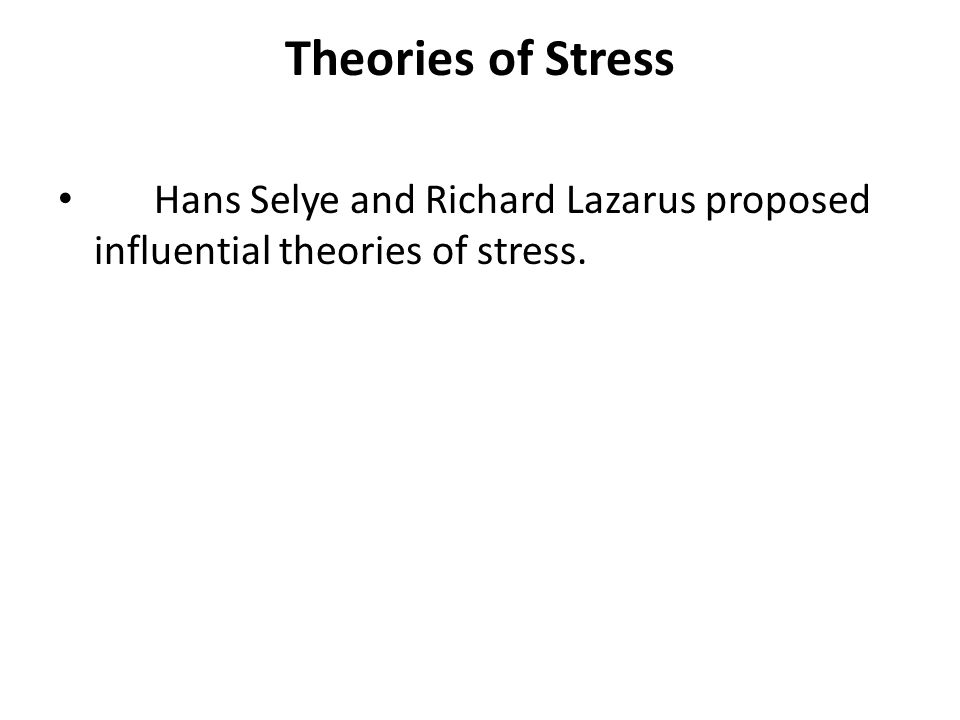 Theories of Stress Hans Selye and Richard Lazarus proposed influential theories of stress.