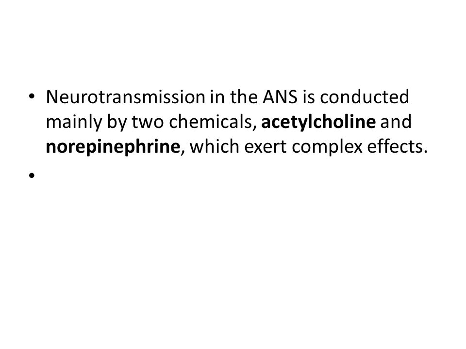 Neurotransmission in the ANS is conducted mainly by two chemicals, acetylcholine and norepinephrine, which exert complex effects.