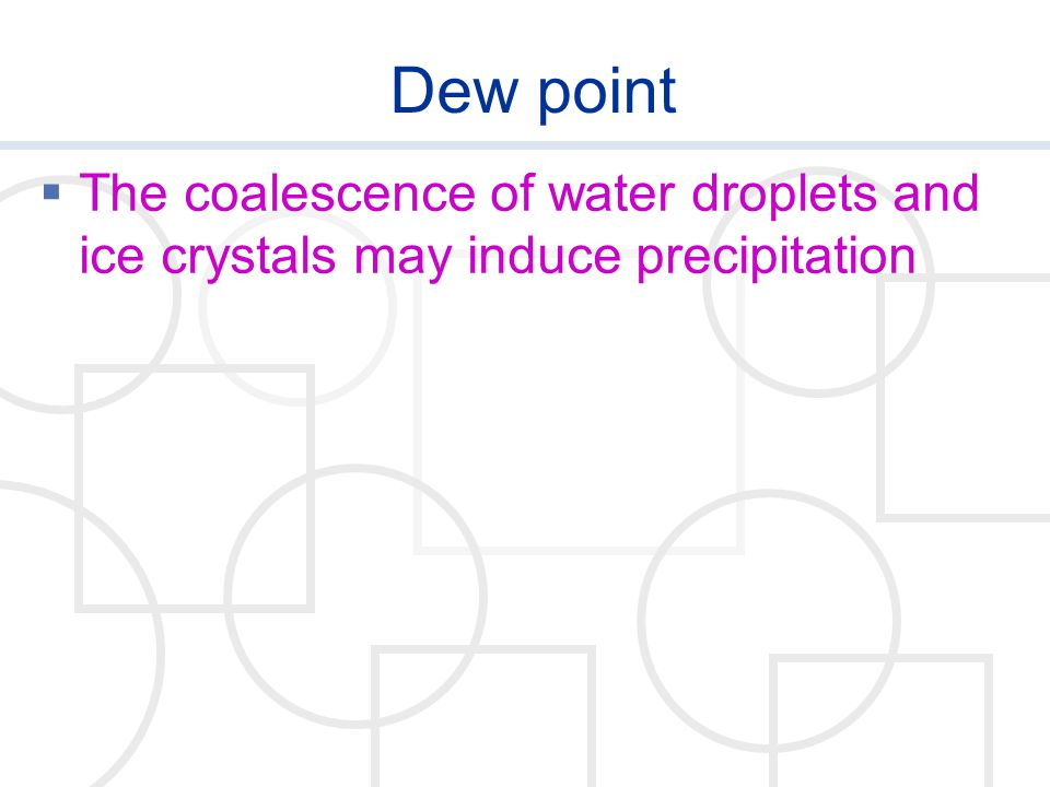 Dew point The coalescence of water droplets and ice crystals may induce precipitation